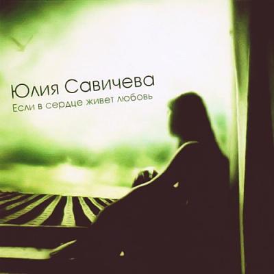 Юлия Савичева - Если в Сердце Живёт Любовь