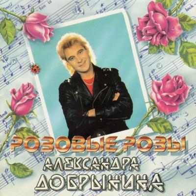 Александр Добрынин - Розовые Розы (Album)