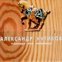 Александр Кутиков - Танцы На Крыше (Album)