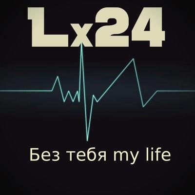 Lx24 - Без тебя My Life (Single)