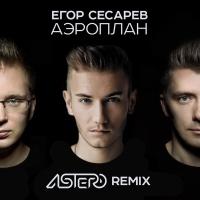Егор Сесарев - Аэроплан (Astero Remix)